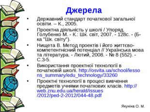 Джерела Державний стандарт початкової загальної освіти. – К., 2005. Проектна