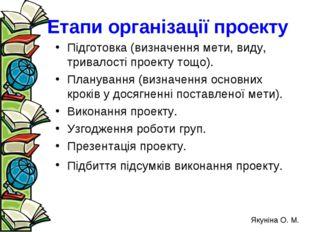 Етапи організації проекту Підготовка (визначення мети, виду, тривалості проек