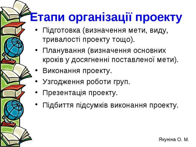 Етапи організації проекту Підготовка (визначення мети, виду, тривалості проек...