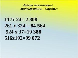 Екінші планетаның тапсырманың жауабы: х 24= 2 808 261 х 324 = 84 564 524 х 37