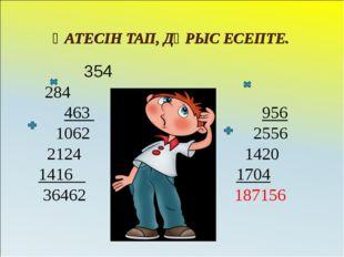 ҚАТЕСІН ТАП, ДҰРЫС ЕСЕПТЕ. 354 284 463 956 1062 2556 2124 1420 1416 1704 3646