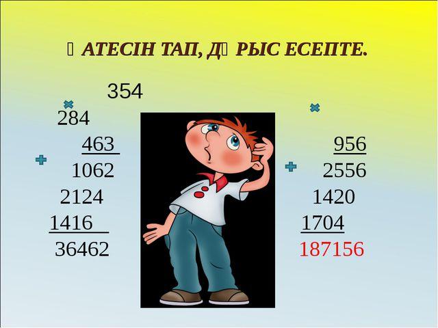 ҚАТЕСІН ТАП, ДҰРЫС ЕСЕПТЕ. 354 284 463 956 1062 2556 2124 1420 1416 1704 3646...