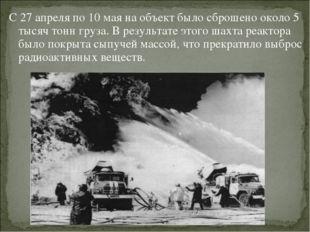 С 27 апреля по 10 мая на объект было сброшено около 5 тысяч тонн груза. В рез