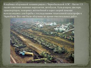 Кладбище облученной техники рядом с Чернобыльской АЭС . Около 1.5 тысяч совет