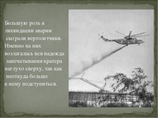 Большую роль в ликвидации аварии сыграли вертолетчики. Именно на них возлага