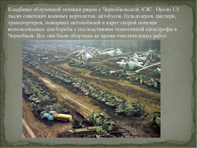 Кладбище облученной техники рядом с Чернобыльской АЭС . Около 1.5 тысяч совет...