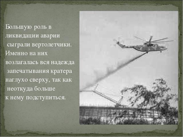 Большую роль в ликвидации аварии сыграли вертолетчики. Именно на них возлага...