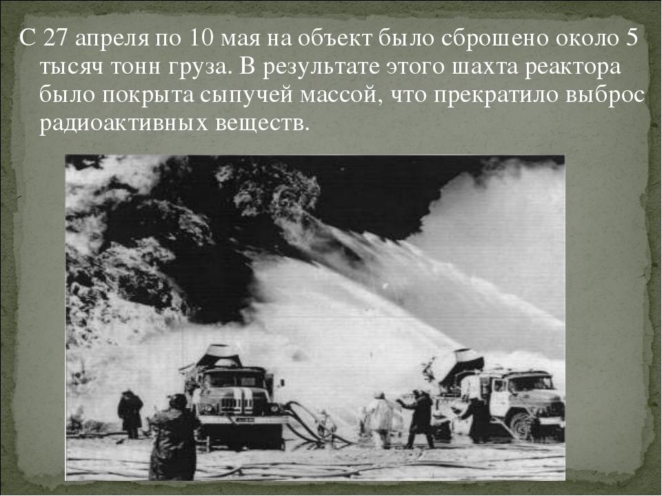 С 27 апреля по 10 мая на объект было сброшено около 5 тысяч тонн груза. В рез...
