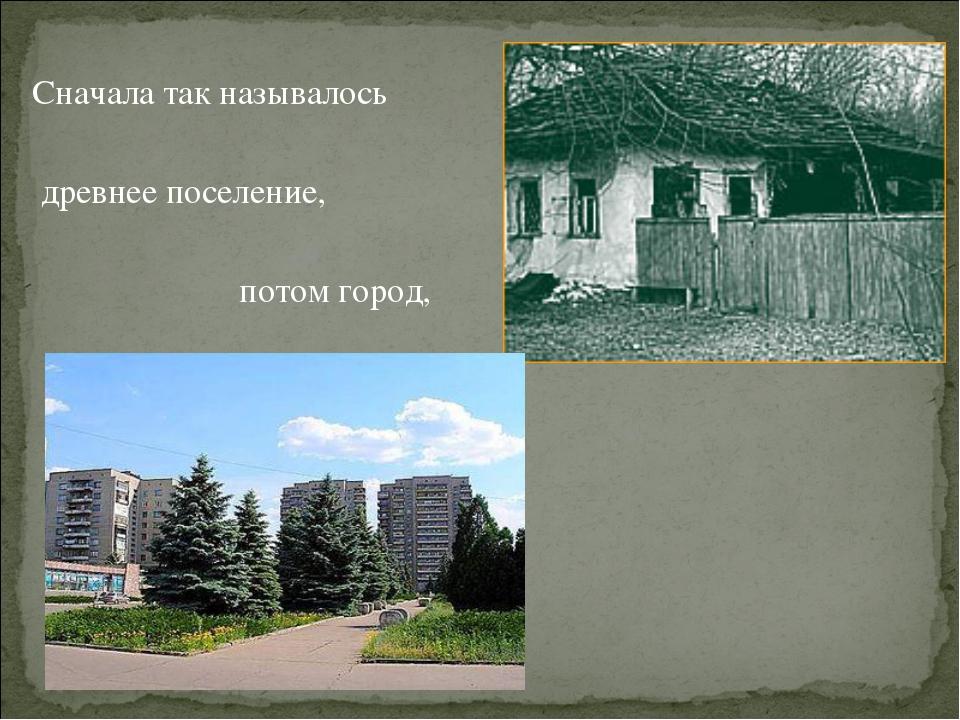 Сначала так называлось древнее поселение, потом город,