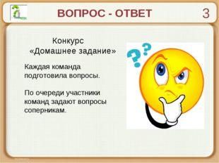 ВОПРОС - ОТВЕТ Конкурс «Домашнее задание» Каждая команда подготовила вопросы.