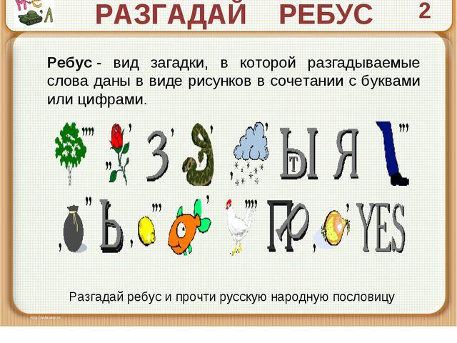 РАЗГАДАЙ РЕБУС 2 Ребус- вид загадки, в которой разгадываемые слова даны в ви...