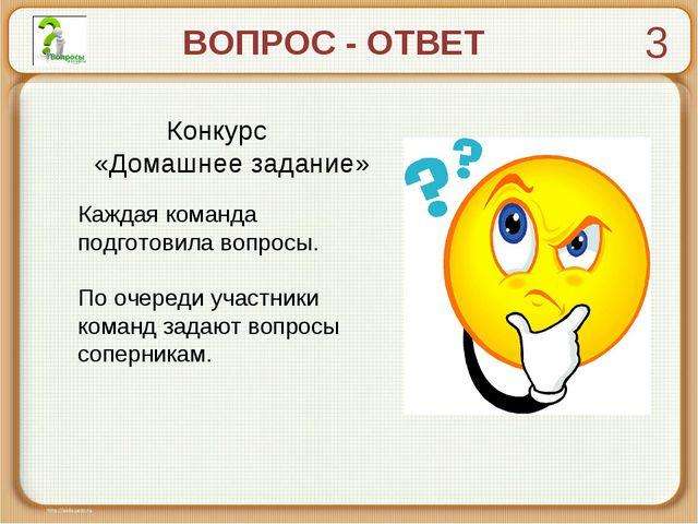 ВОПРОС - ОТВЕТ Конкурс «Домашнее задание» Каждая команда подготовила вопросы....
