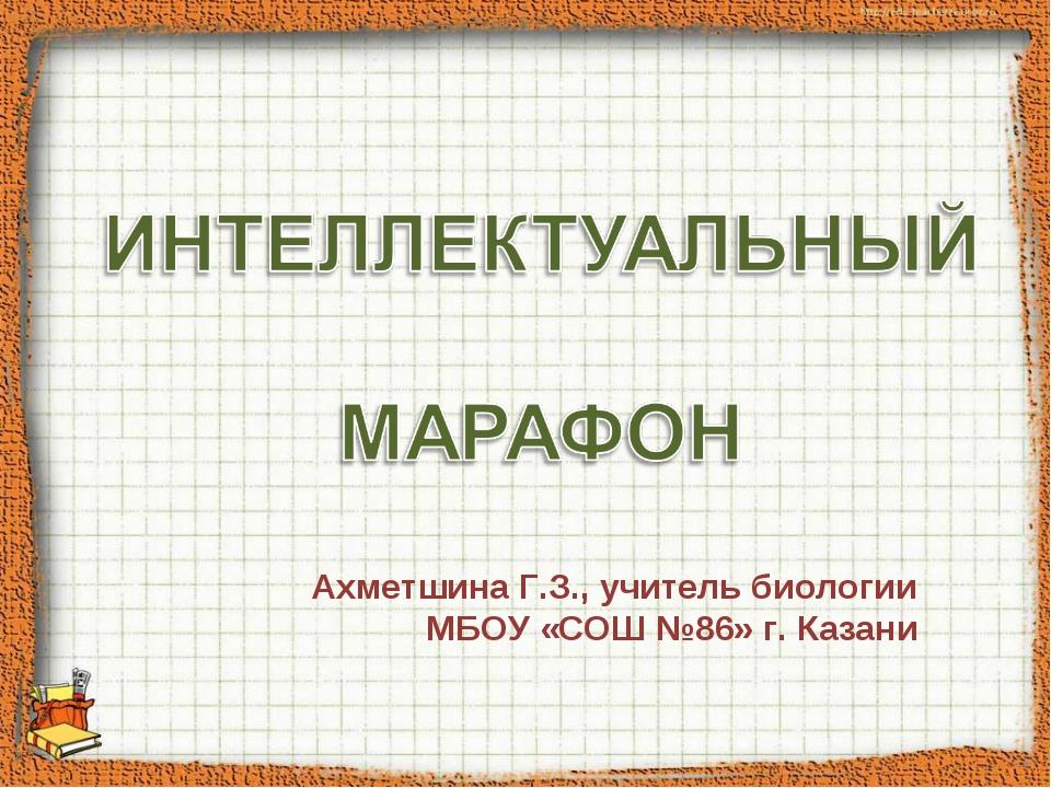 Ахметшина Г.З., учитель биологии МБОУ «СОШ №86» г. Казани