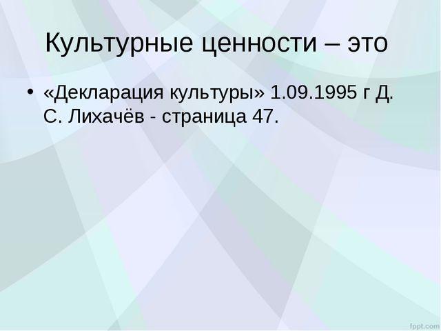 Культурные ценности – это «Декларация культуры» 1.09.1995 г Д. С. Лихачёв - с...