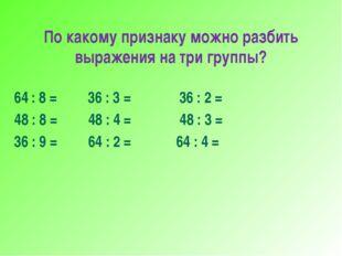 По какому признаку можно разбить выражения на три группы? 64 : 8 = 36 : 3 = 3