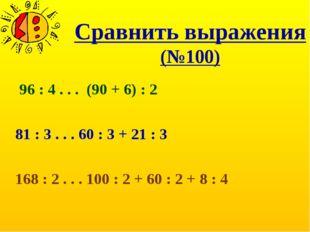 Сравнить выражения (№100) 96 : 4 . . . (90 + 6) : 2 81 : 3 . . . 60 : 3 + 21