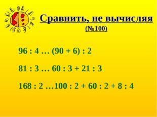 Сравнить, не вычисляя (№100) 96 : 4 … (90 + 6) : 2 81 : 3 … 60 : 3 + 21 : 3 1