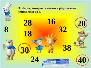 3. Числа, которые являются результатом умножения на 5. 8 18 28 24 16 32 38 20