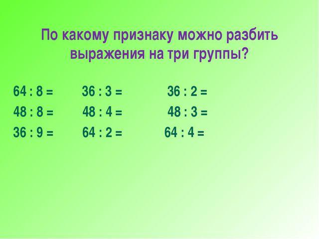 По какому признаку можно разбить выражения на три группы? 64 : 8 = 36 : 3 = 3...