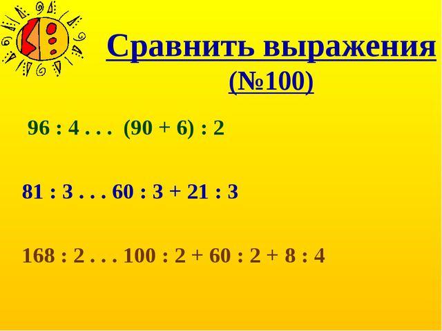 Сравнить выражения (№100) 96 : 4 . . . (90 + 6) : 2 81 : 3 . . . 60 : 3 + 21...
