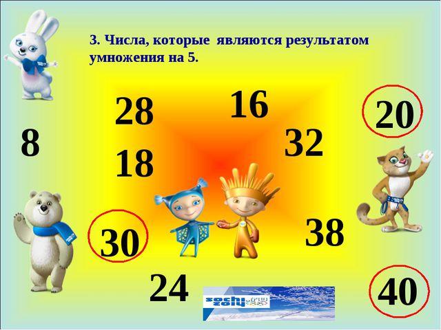 3. Числа, которые являются результатом умножения на 5. 8 18 28 24 16 32 38 20...