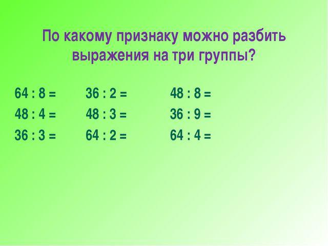 По какому признаку можно разбить выражения на три группы? 64 : 8 = 36 : 2 = 4...