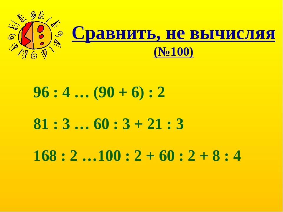 Сравнить, не вычисляя (№100) 96 : 4 … (90 + 6) : 2 81 : 3 … 60 : 3 + 21 : 3 1...