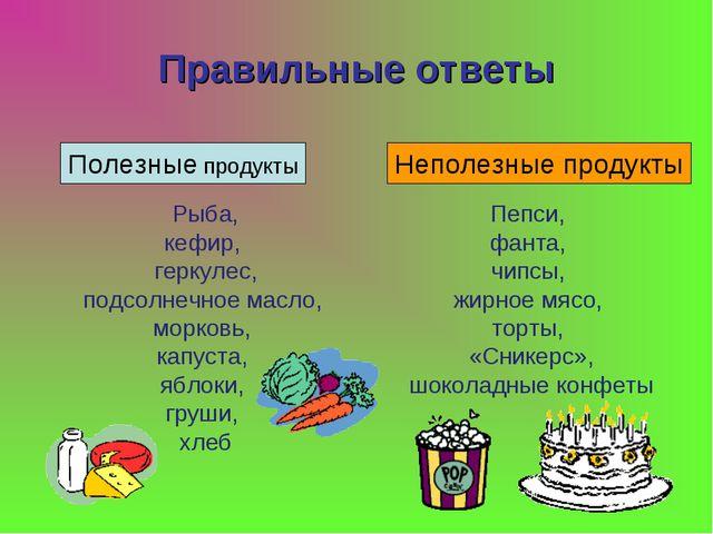 Правильные ответы Полезные продукты Неполезные продукты Рыба, кефир, геркулес...