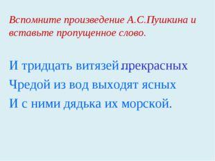 Вспомните произведение А.С.Пушкина и вставьте пропущенное слово. И тридцать в