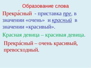 Образование слова Прекрасный - приставка пре, в значении «очень» и красный в