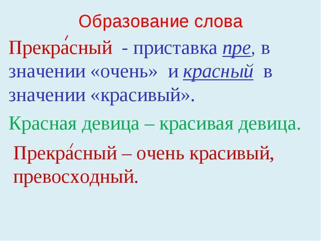 Образование слова Прекрасный - приставка пре, в значении «очень» и красный в...