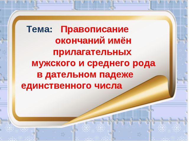 Тема: Правописание окончаний имён   прилагательных мужского и среднего род...