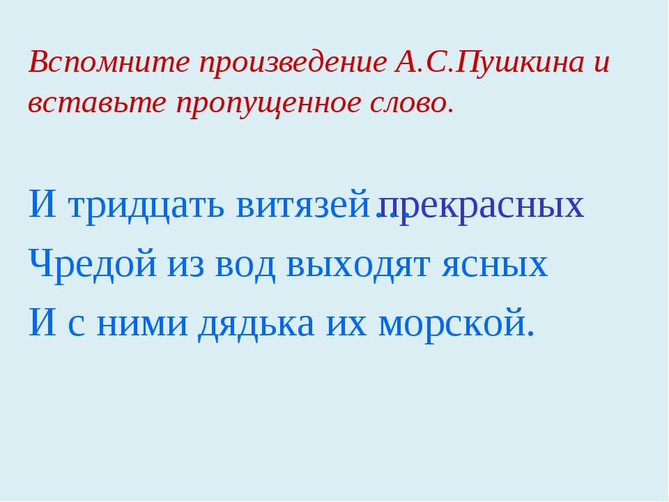 Вспомните произведение А.С.Пушкина и вставьте пропущенное слово. И тридцать в...