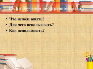 ИКТ в обучении иностранному языку Что использовать? Для чего использовать? Ка