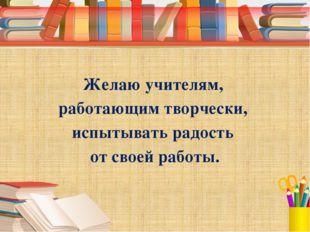 Желаю учителям, работающим творчески, испытывать радость от своей работы.