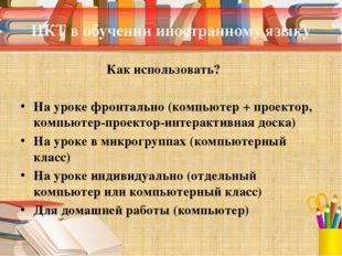 ИКТ в обучении иностранному языку Как использовать? На уроке фронтально (комп