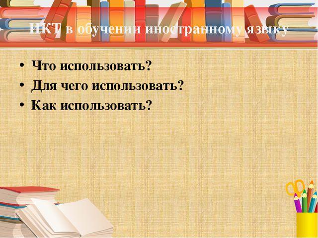 ИКТ в обучении иностранному языку Что использовать? Для чего использовать? Ка...