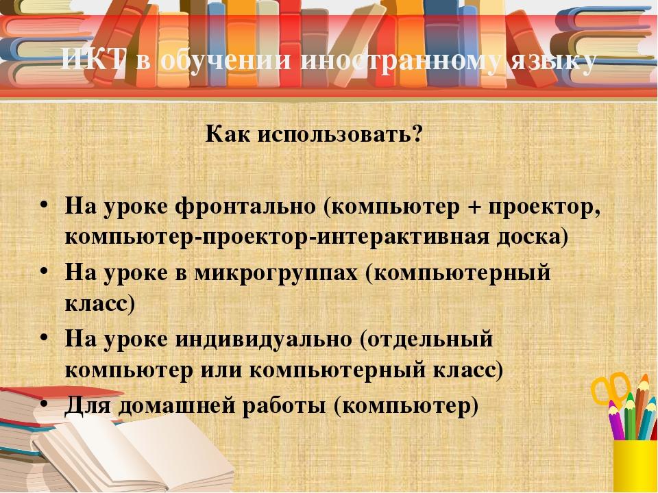 ИКТ в обучении иностранному языку Как использовать? На уроке фронтально (комп...