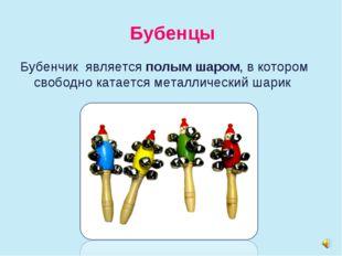 Бубенцы Бубенчик является полым шаром, в котором свободно катается металличес