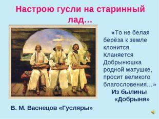 Настрою гусли на старинный лад… В. М. Васнецов «Гусляры» «То не белая берёза