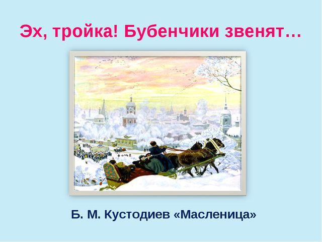 Эх, тройка! Бубенчики звенят… Б. М. Кустодиев «Масленица»