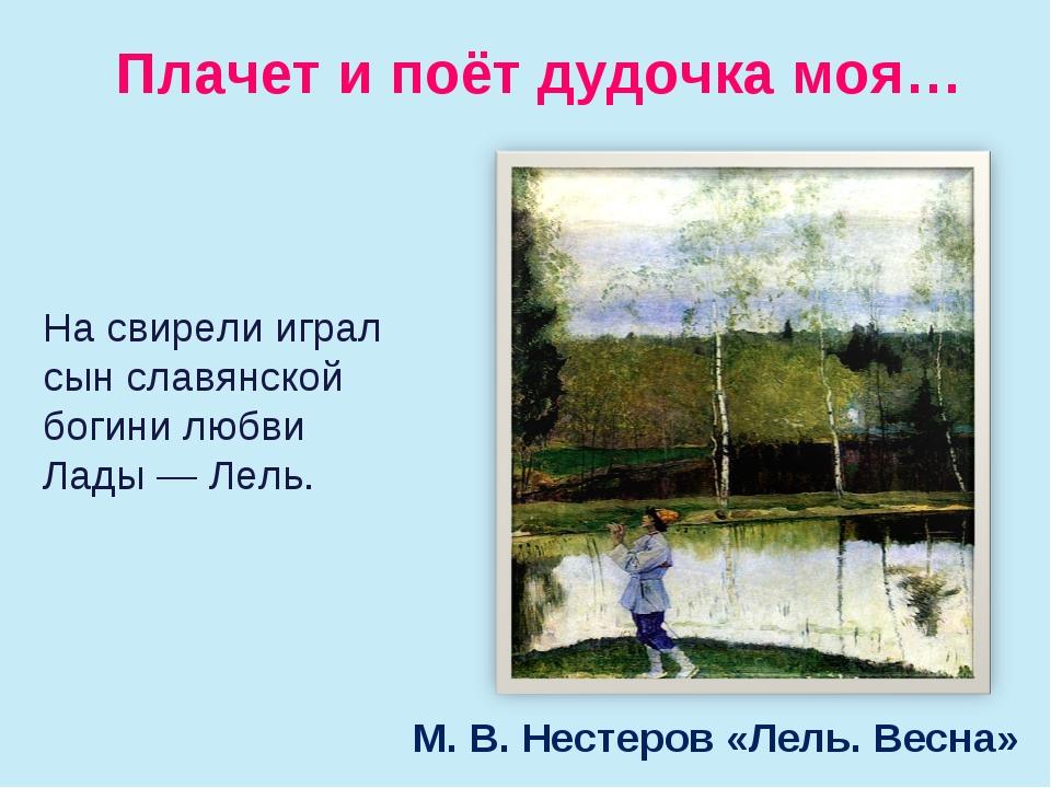Плачет и поёт дудочка моя… М. В. Нестеров «Лель. Весна» Насвирели играл сын...