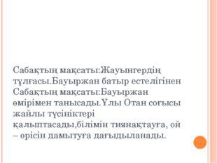 Сабақтың мақсаты:Жауынгердің тұлғасы.Бауыржан батыр естелігінен Сабақтың мақс