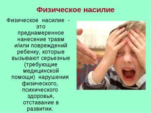 Физическое насилие Физическое насилие - это преднамеренное нанесение травм и/
