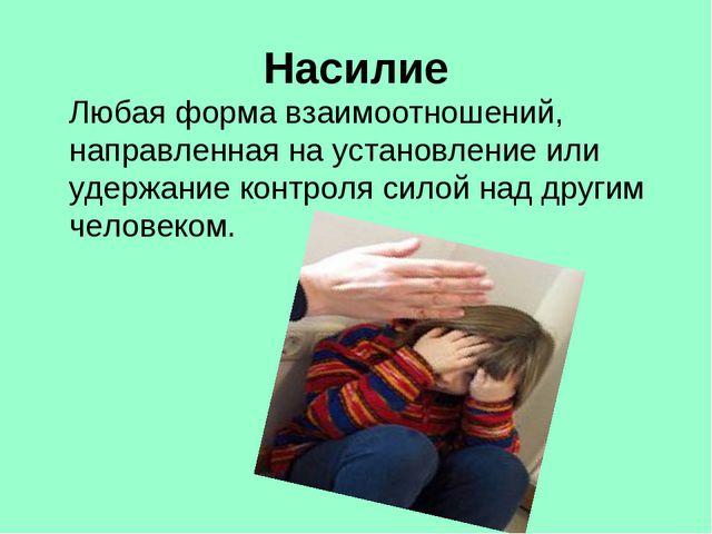 Насилие Любая форма взаимоотношений, направленная на установление или удержан...
