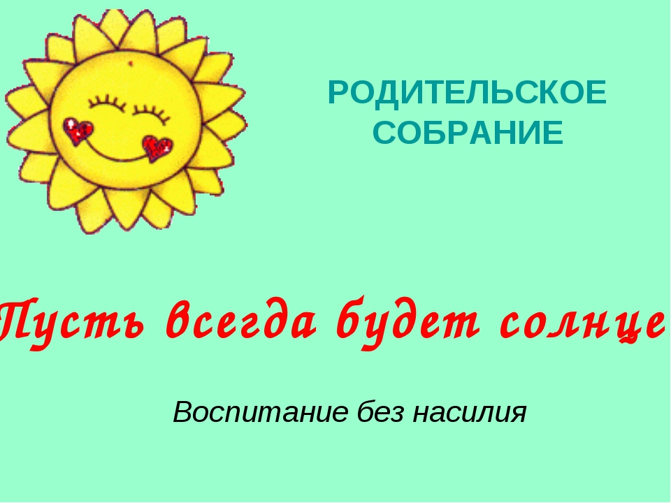 «Пусть всегда будет солнце» РОДИТЕЛЬСКОЕ СОБРАНИЕ Воспитание без насилия
