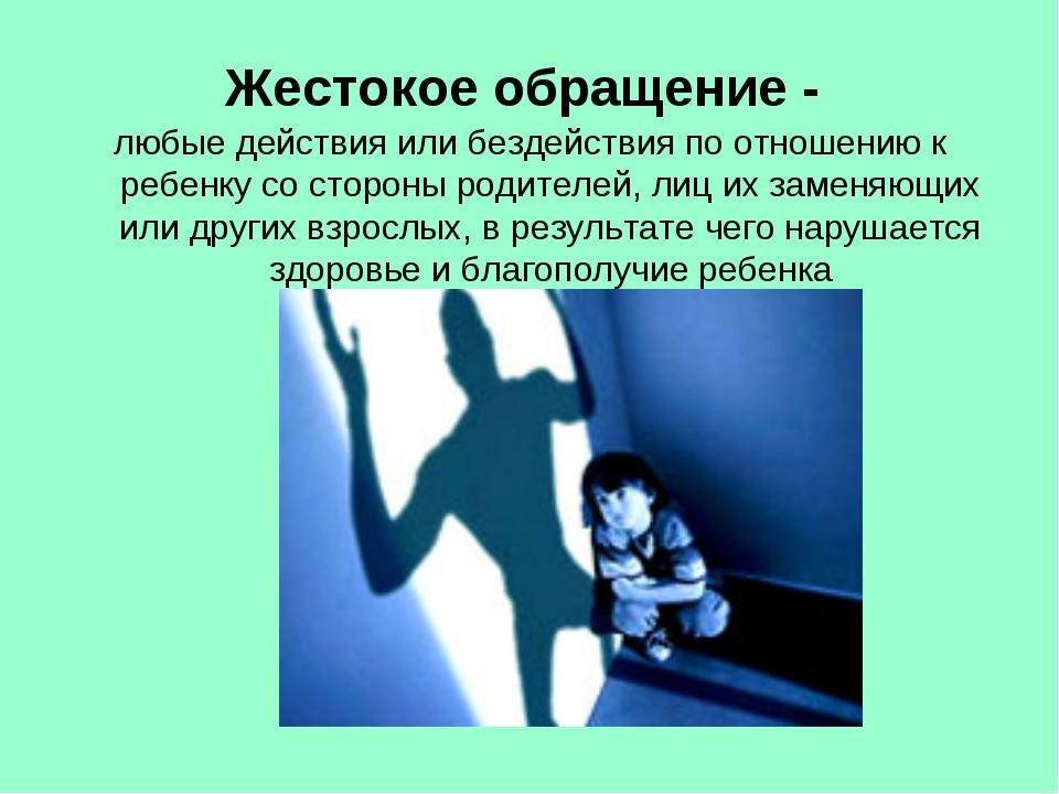 Жестокое обращение - любые действия или бездействия по отношению к ребенку со...