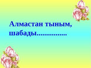 Алмастан тыным, шабады................
