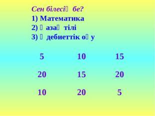 Сен білесің бе? 1) Математика 2) Қазақ тілі 3) Әдебиеттік оқу 51015 20152