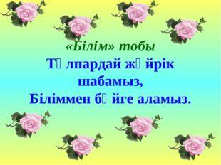 «Білім» тобы Тұлпардай жүйрік шабамыз, Біліммен бәйге аламыз.